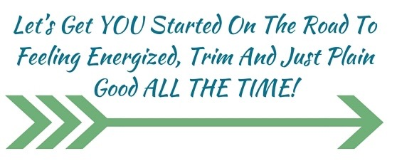 Let's Get YOU Started On The Road To Feeling Energized, Trim And Just Plain Good ALL THE TIME
